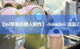 【lol苹果机器人制作】-houdini 渲染2